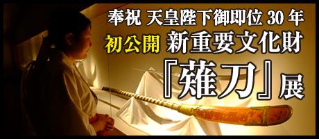 奉祝 天皇陛下御即位30年 初公開 新重要文化財『薙刀』展